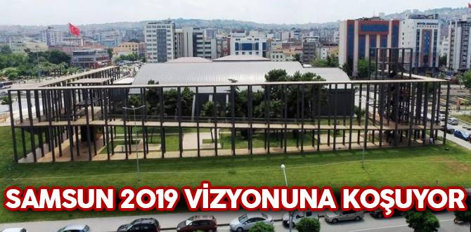 Samsun 2019 Vizyonuna Koşuyor