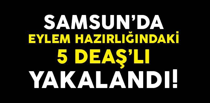 Samsun'da Eylem Hazırlığındaki 5 DEAŞ'lı Yakalandı!