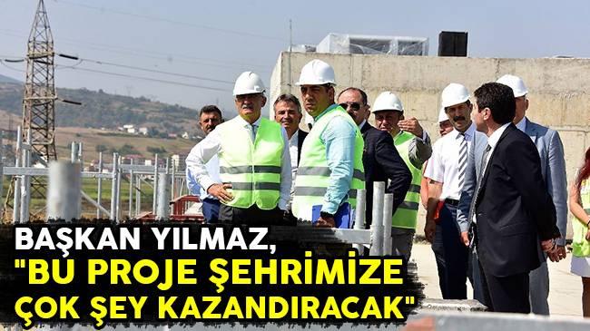 """Başkan Yılmaz, """"Bu Proje Şehrimize Çok Şey Kazandıracak"""""""