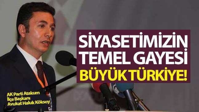 """Köksoy, """"Siyasetimizin temel gayesi büyük Türkiye"""""""