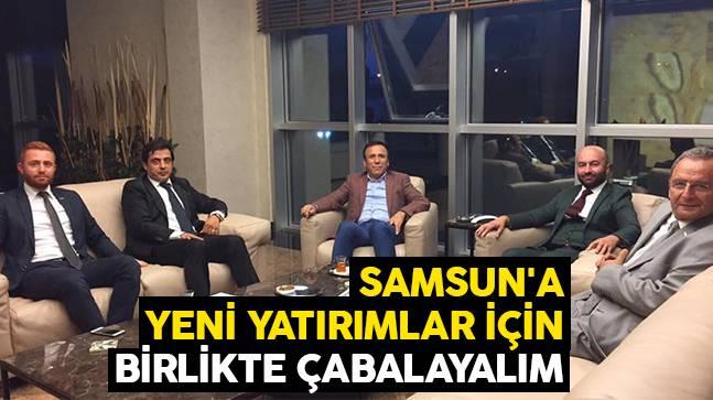 Samsun'a yeni yatırımlar için birlikte çabalayalım