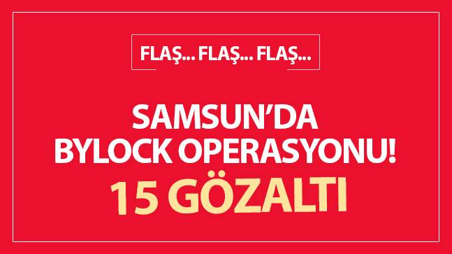 Samsun'da 'ByLock' operasyonu: 15 kişiye gözaltı