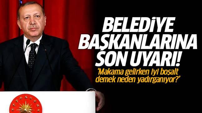 Cumhurbaşkanı Erdoğan'dan belediye başkanlarına uyarı!