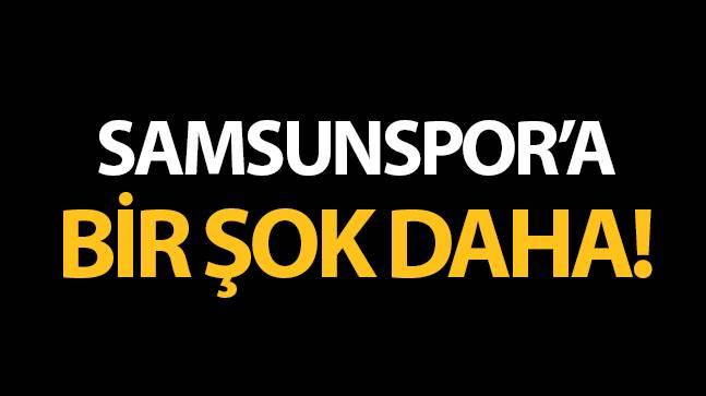 Samsunspor'a bir şok daha!