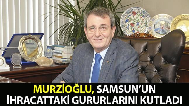 Murzioğlu, Samsun'un ihracattaki gururlarını kutladı