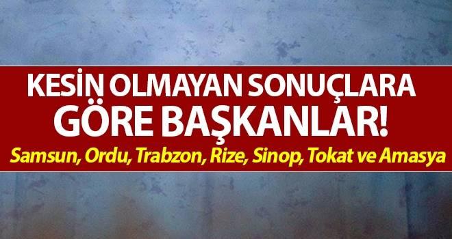 Kesin olmayan sonuçlara göre başkanlar! Samsun, Ordu, Trabzon, Rize, Sinop, Tokat ve Amasya