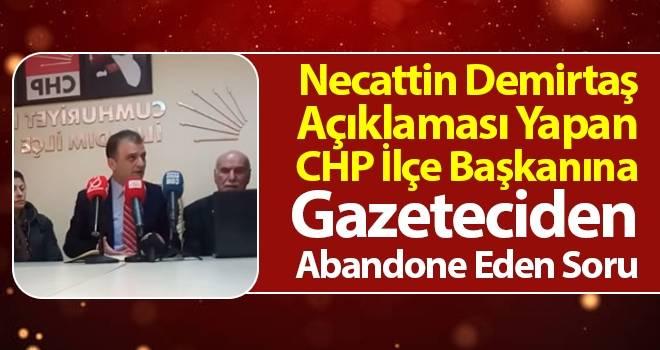 Necattin Demirtaş Açıklaması Yapan CHP İlçe Başkanına Gazeteciden Abandone Eden Soru