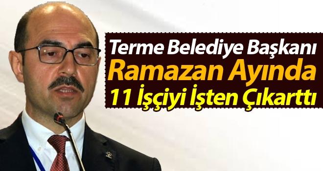 Terme Belediye Başkanı Ramazan Ayında 11 İşçiyi İşten Çıkarttı