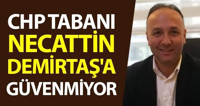 CHP Tabanı Necattin Demirtaş'a Güvenmiyor