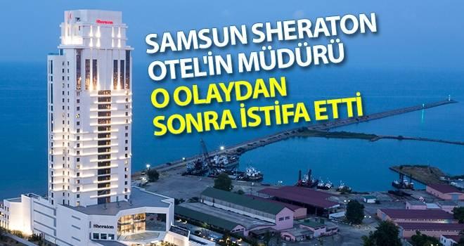 Samsun Sheraton Otel'in Müdürü O Olaydan Sonra İstifa Etti