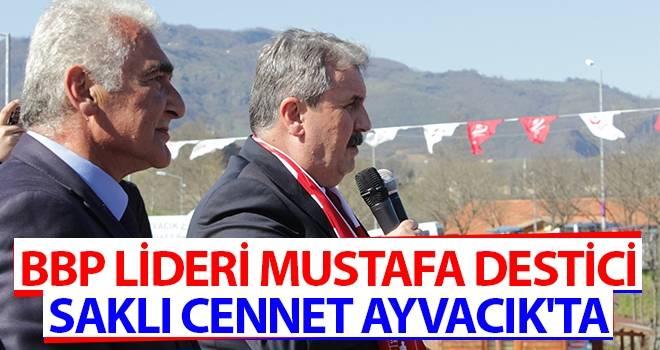 BBP Lideri Mustafa Destici, Saklı Cennet Ayvacık'ta