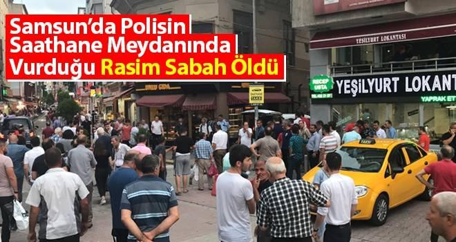 Samsun'da Polisin Saathane Meydanında Vurduğu Rasim Sabah Öldü