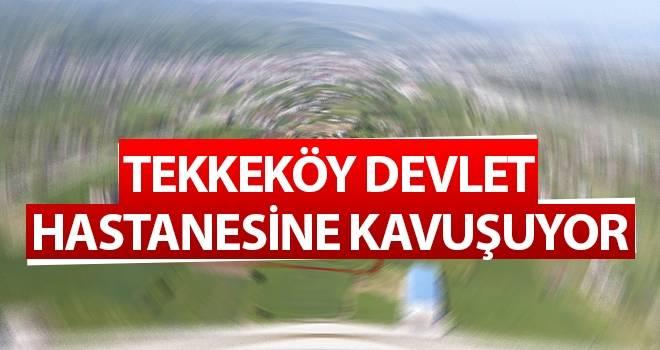 Tekkeköy Devlet Hastanesine Kavuşuyor