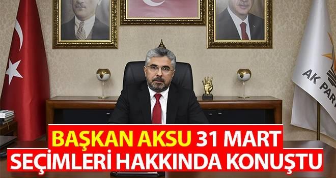 Başkan Aksu 31 Mart Seçimleri Hakkında Konuştu