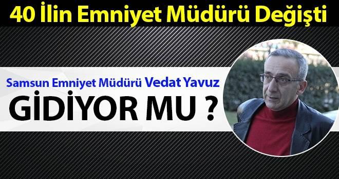 Samsun Emniyet Müdürü Vedat Yavuz gidiyor mu?