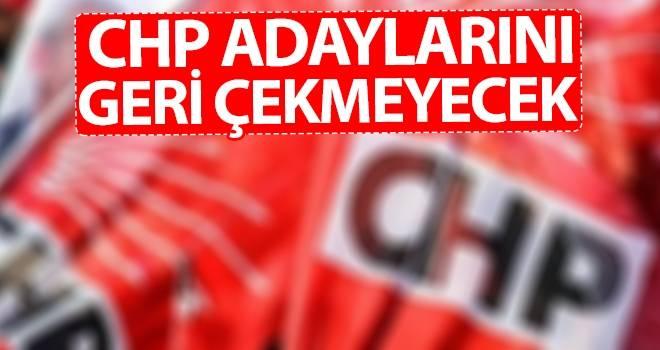 CHP adaylarını geri çekmeyecek