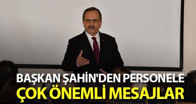 Başkan Şahin'den personele çok önemli mesajlar