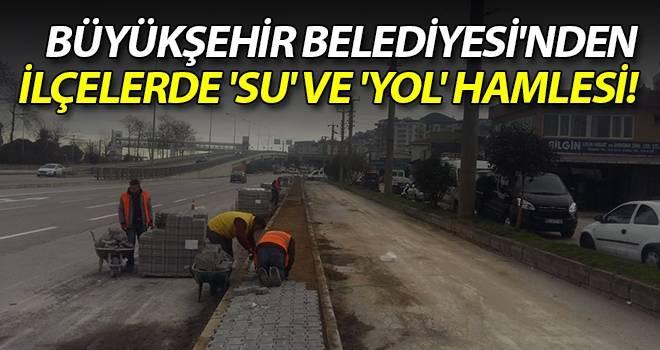 Büyükşehir Belediyesi'nden ilçelerde 'Su' ve 'Yol' Hamlesi!