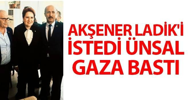 Akşener Ladik'i İstedi Ünsal Gaza Bastı