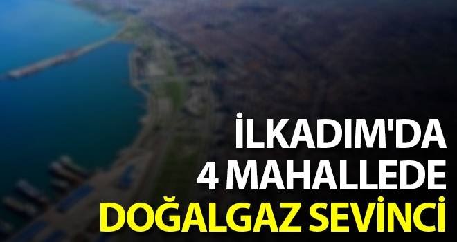 İlkadım'da 4 Mahallede Doğalgaz Sevinci