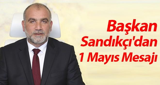 Başkan Sandıkçı'dan 1 Mayıs mesajı