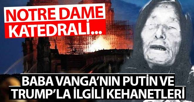 İşte Notre Dame yangınını bilen Baba Vanga'nın Putin ve Trump'la ilgili kehanetleri