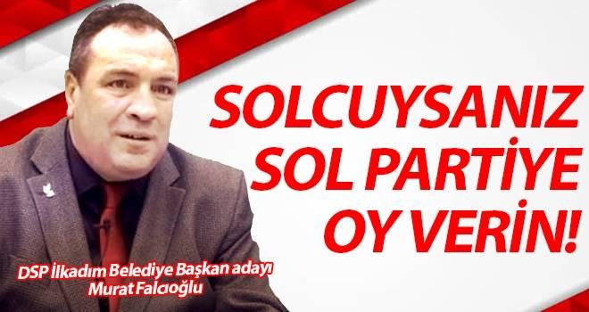 DSP'nin İlkadım Adayı Murat Falcıoğlu: Solcuysanız Sol Partiye Oy Verin