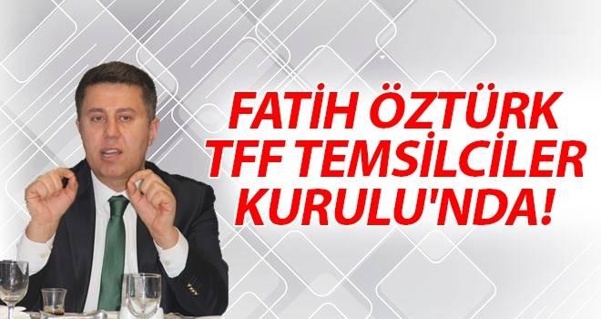 Fatih Öztürk, TFF Temsilciler Kurulu'nda!