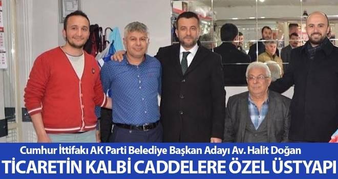 Cumhur İttifakı AK Parti Belediye Başkan Adayı Av. Halit Doğan: Ticaretin Kalbi Caddelere Özel Üstyapı